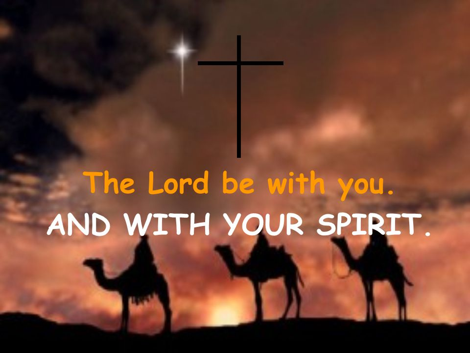 The Lord be with you. AND WITH YOUR SPIRIT.