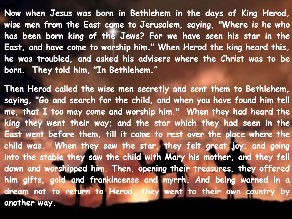 Now when Jesus was born in Bethlehem in the days of King Herod, wise men from the East came to Jerusalem, saying, Where is he who has been born king of the Jews For we have seen his star in the East, and have come to worship him. When Herod the king heard this, he was troubled, and asked his advisers where the Christ was to be born. They told him, In Bethlehem.