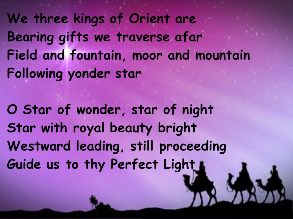 We three kings of Orient are Bearing gifts we traverse afar Field and fountain, moor and mountain Following yonder star O Star of wonder, star of night Star with royal beauty bright Westward leading, still proceeding Guide us to thy Perfect Light