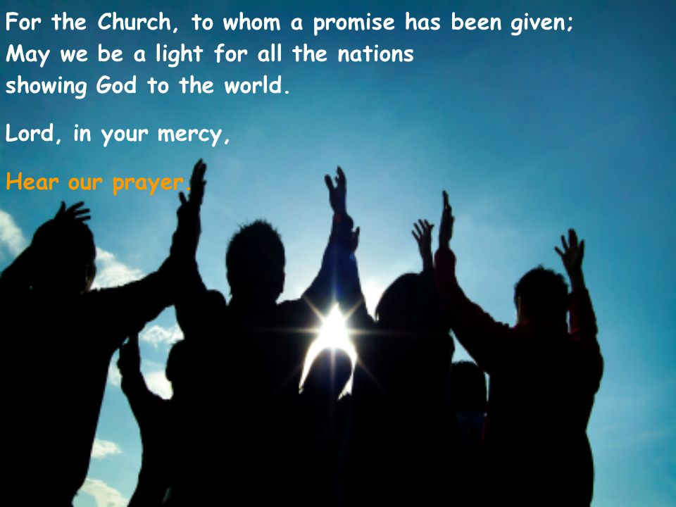 For the Church, to whom a promise has been given; May we be a light for all the nations showing God to the world.