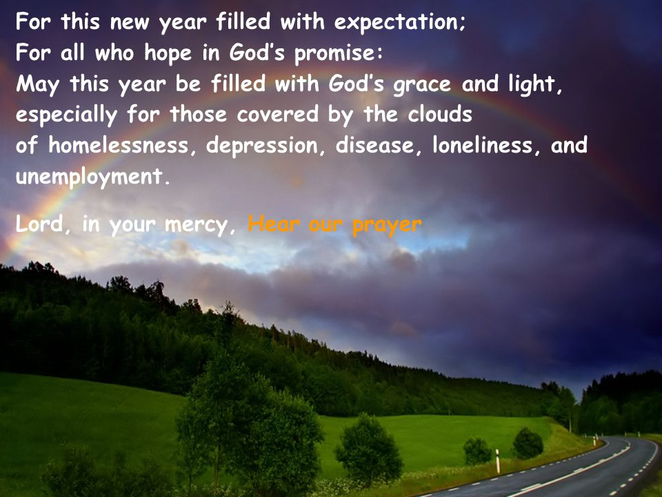 For this new year filled with expectation; For all who hope in God's promise: May this year be filled with God's grace and light, especially for those covered by the clouds of homelessness, depression, disease, loneliness, and unemployment.