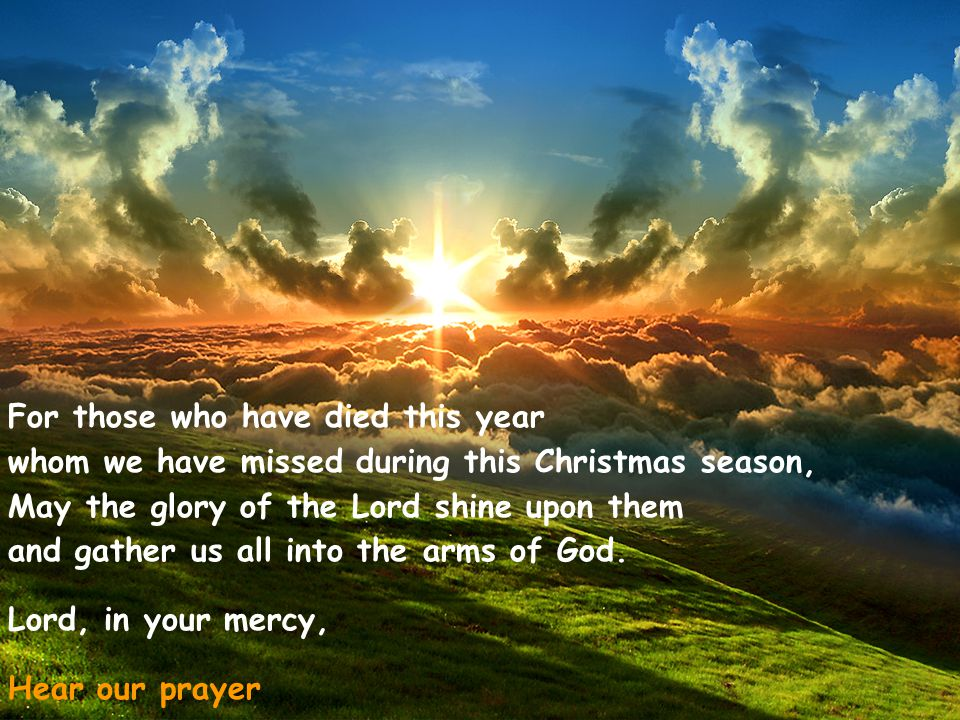 For those who have died this year whom we have missed during this Christmas season, May the glory of the Lord shine upon them and gather us all into the arms of God.