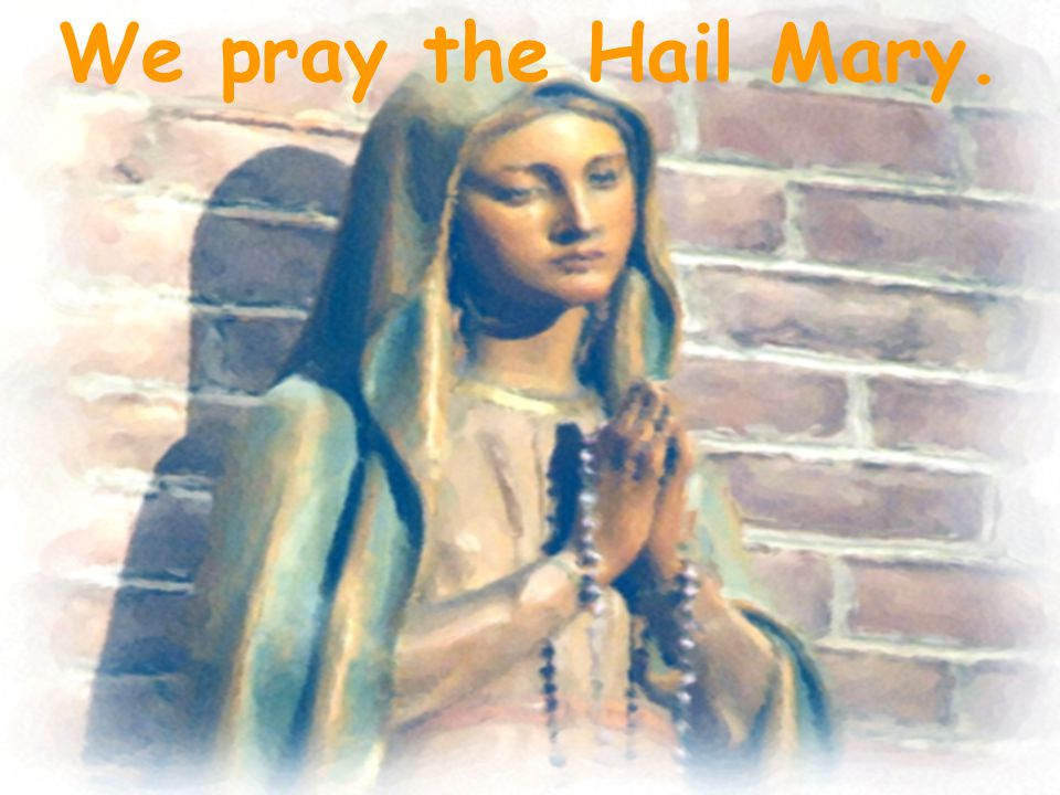We pray the Hail Mary.