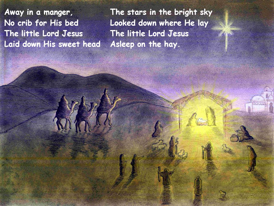 Away in a manger, No crib for His bed The little Lord Jesus Laid down His sweet head
