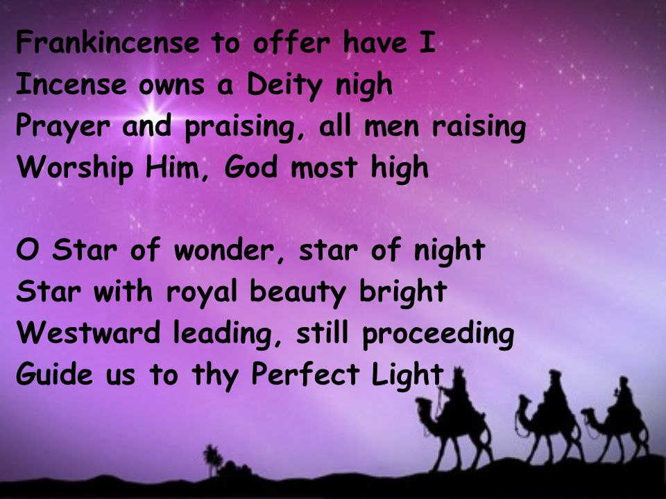 Frankincense to offer have I Incense owns a Deity nigh Prayer and praising, all men raising Worship Him, God most high O Star of wonder, star of night Star with royal beauty bright Westward leading, still proceeding Guide us to thy Perfect Light