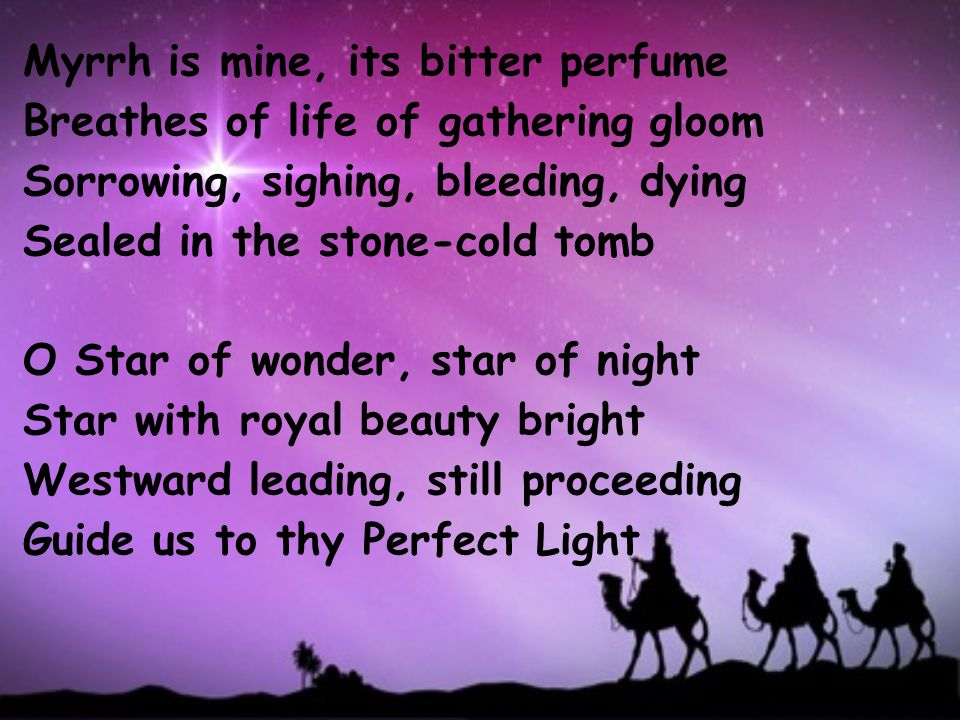 Myrrh is mine, its bitter perfume Breathes of life of gathering gloom Sorrowing, sighing, bleeding, dying Sealed in the stone-cold tomb O Star of wonder, star of night Star with royal beauty bright Westward leading, still proceeding Guide us to thy Perfect Light