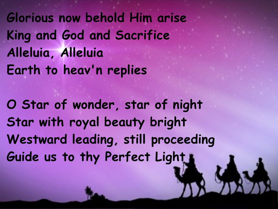 Glorious now behold Him arise King and God and Sacrifice Alleluia, Alleluia Earth to heav n replies O Star of wonder, star of night Star with royal beauty bright Westward leading, still proceeding Guide us to thy Perfect Light