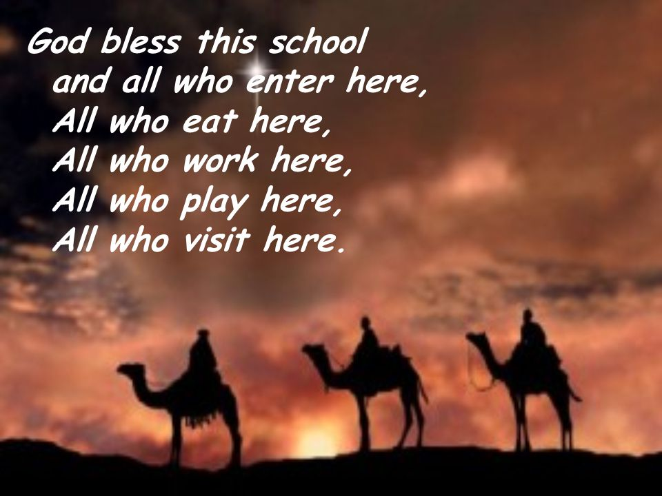 God bless this school and all who enter here, All who eat here, All who work here, All who play here, All who visit here.