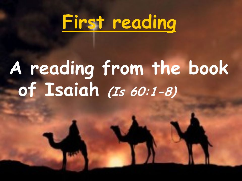 First reading A reading from the book of Isaiah (Is 60:1-8)