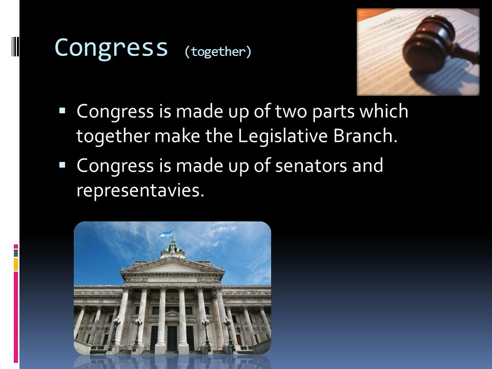 Congress (together) Congress is made up of two parts which together make the Legislative Branch.