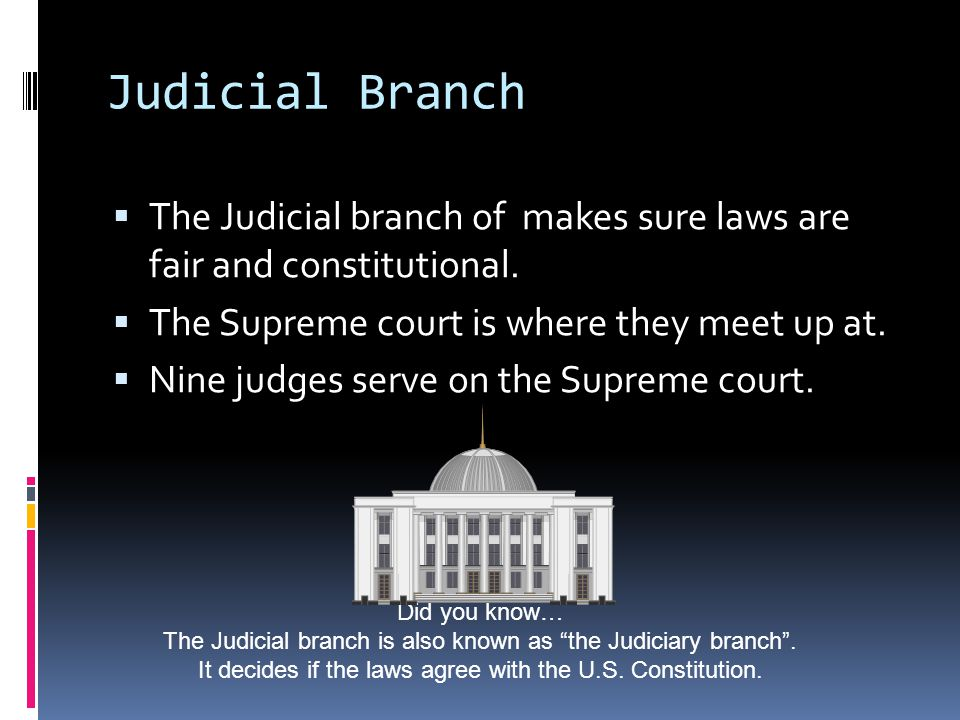 Judicial Branch The Judicial branch of makes sure laws are fair and constitutional. The Supreme court is where they meet up at.