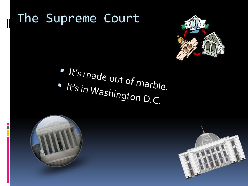 The Supreme Court It's made out of marble. It's in Washington D.C.