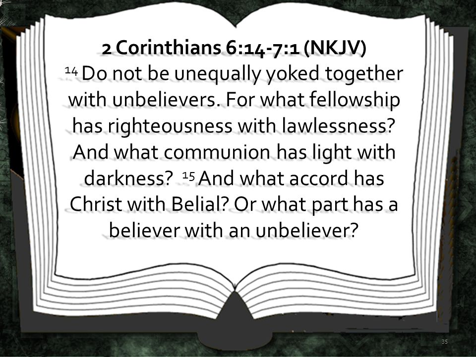 2 Corinthians 6:14-7:1 (NKJV) 14 Do not be unequally yoked together with unbelievers.