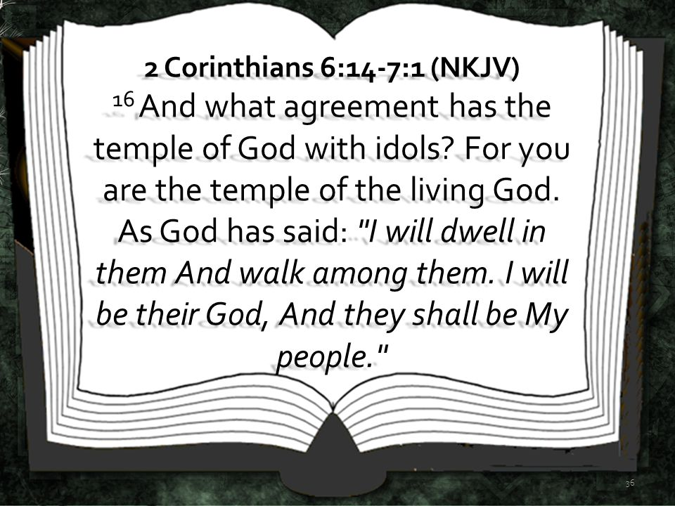 2 Corinthians 6:14-7:1 (NKJV) 16 And what agreement has the temple of God with idols.