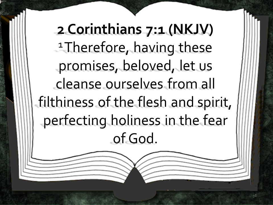 2 Corinthians 7:1 (NKJV) 1 Therefore, having these promises, beloved, let us cleanse ourselves from all filthiness of the flesh and spirit, perfecting holiness in the fear of God.