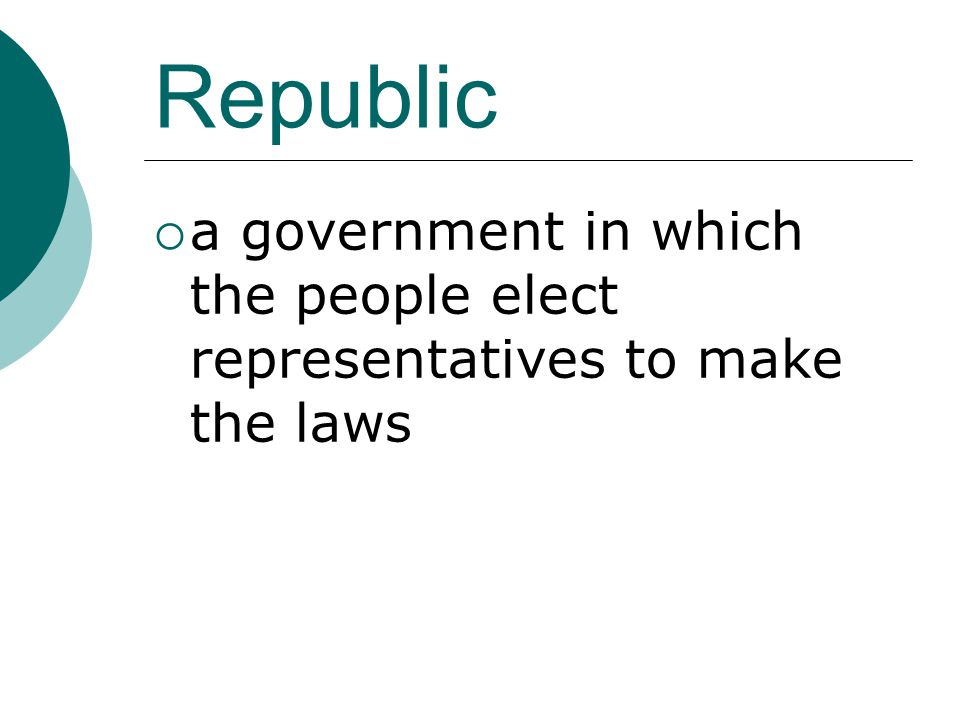 Republic a government in which the people elect representatives to make the laws