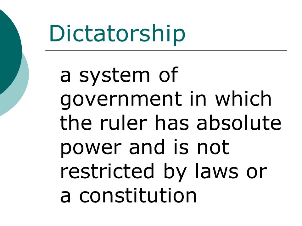 Dictatorship a system of government in which the ruler has absolute power and is not restricted by laws or a constitution.