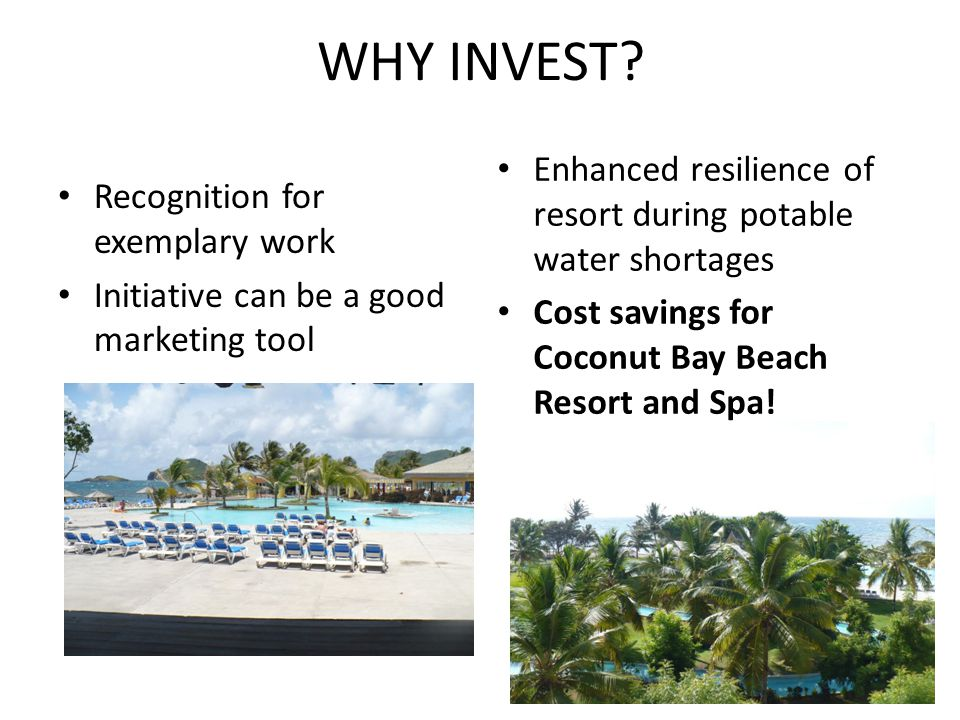 WHY INVEST Enhanced resilience of resort during potable water shortages. Cost savings for Coconut Bay Beach Resort and Spa!