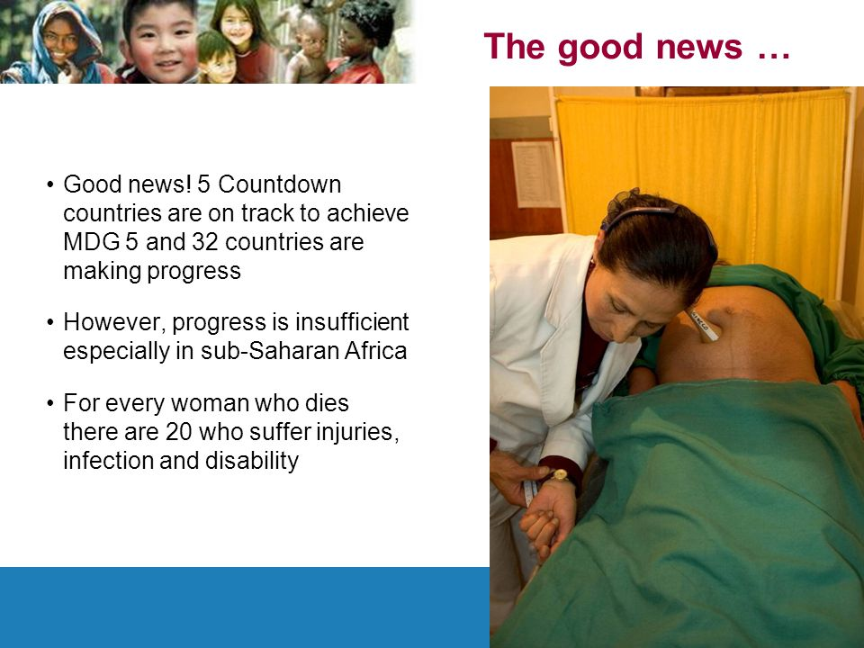 The good news … Good news! 5 Countdown countries are on track to achieve MDG 5 and 32 countries are making progress.