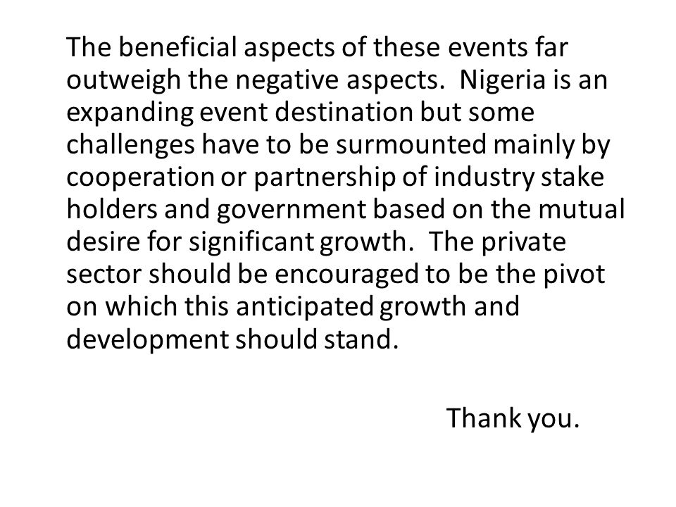 The beneficial aspects of these events far outweigh the negative aspects. Nigeria is an expanding event destination but some challenges have to be surmounted mainly by cooperation or partnership of industry stake holders and government based on the mutual desire for significant growth. The private sector should be encouraged to be the pivot on which this anticipated growth and development should stand.