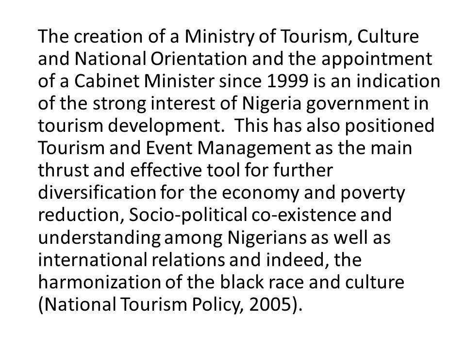The creation of a Ministry of Tourism, Culture and National Orientation and the appointment of a Cabinet Minister since 1999 is an indication of the strong interest of Nigeria government in tourism development.