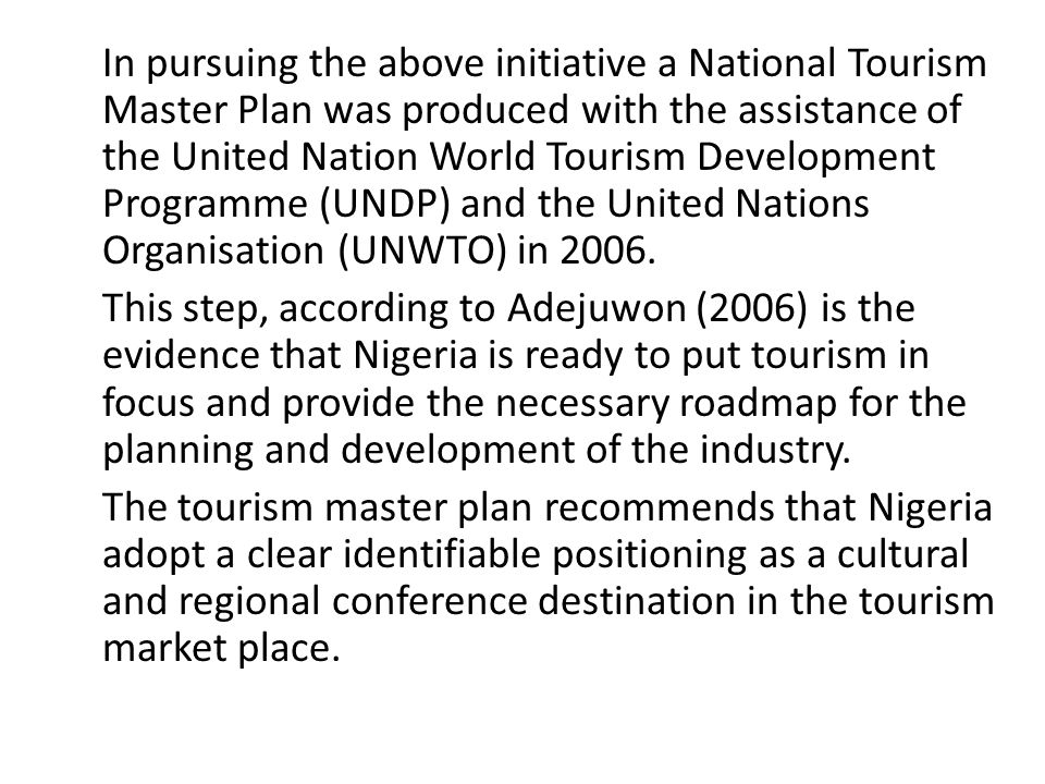 In pursuing the above initiative a National Tourism Master Plan was produced with the assistance of the United Nation World Tourism Development Programme (UNDP) and the United Nations Organisation (UNWTO) in 2006.
