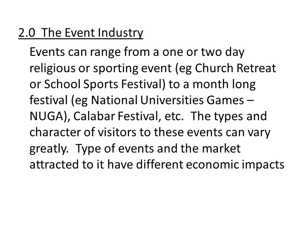 2.0 The Event Industry Events can range from a one or two day religious or sporting event (eg Church Retreat or School Sports Festival) to a month long festival (eg National Universities Games – NUGA), Calabar Festival, etc.