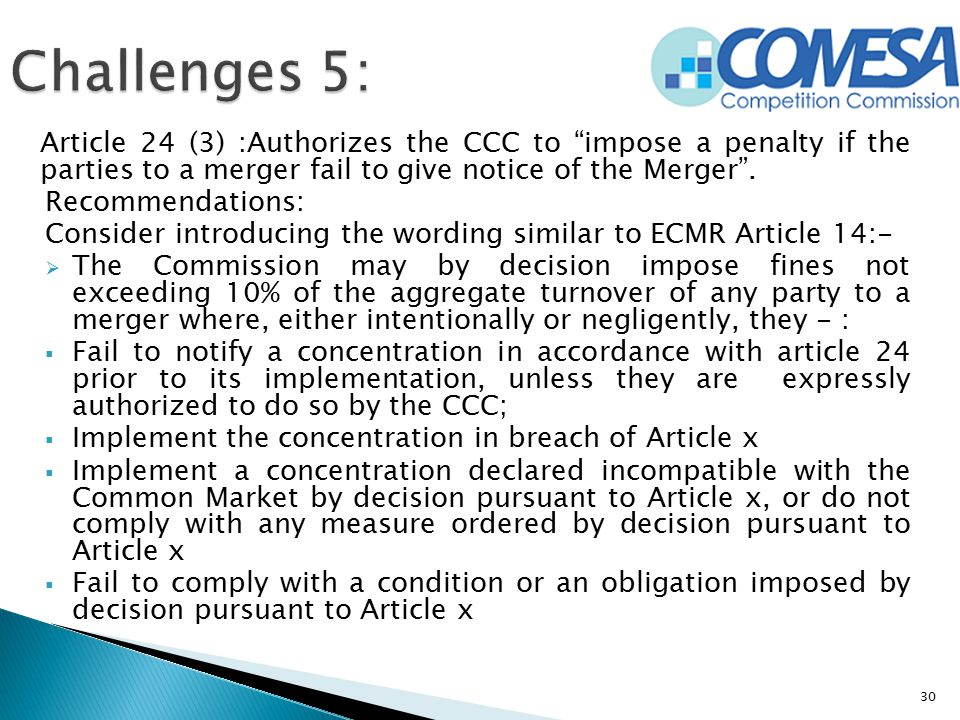 Challenges 5: Article 24 (3) :Authorizes the CCC to impose a penalty if the parties to a merger fail to give notice of the Merger .