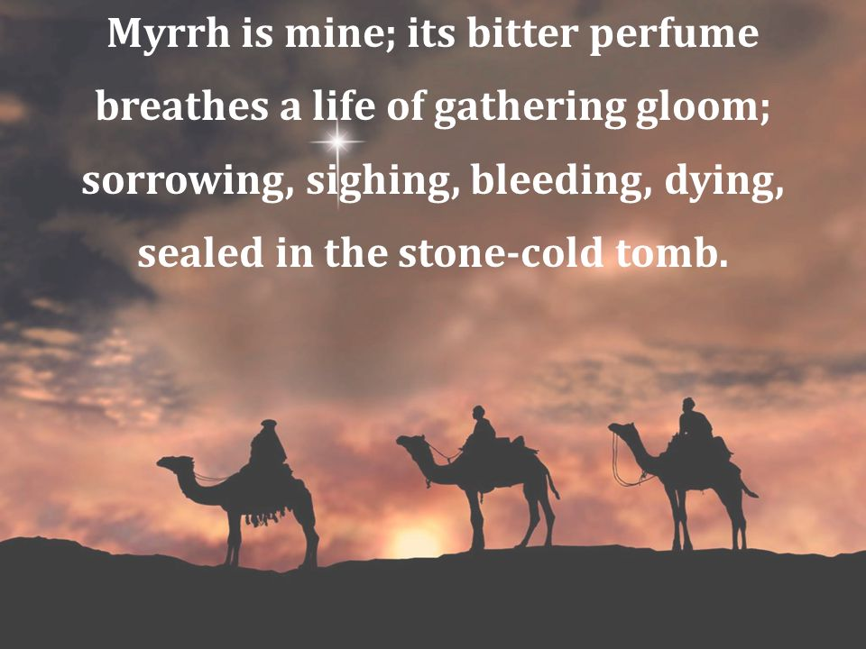 Myrrh is mine; its bitter perfume breathes a life of gathering gloom;