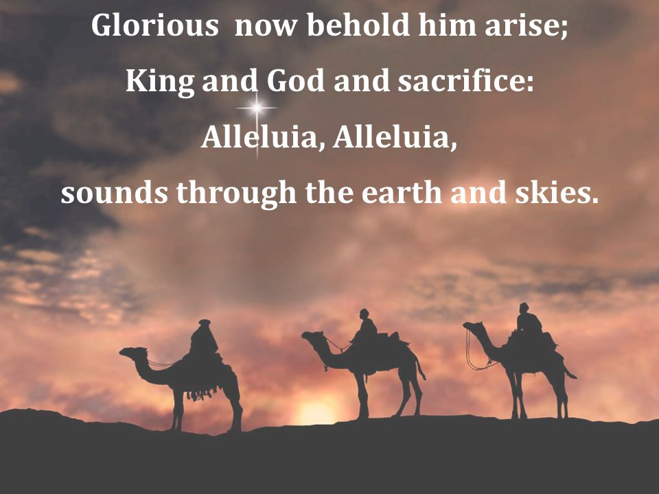 Glorious now behold him arise; King and God and sacrifice: