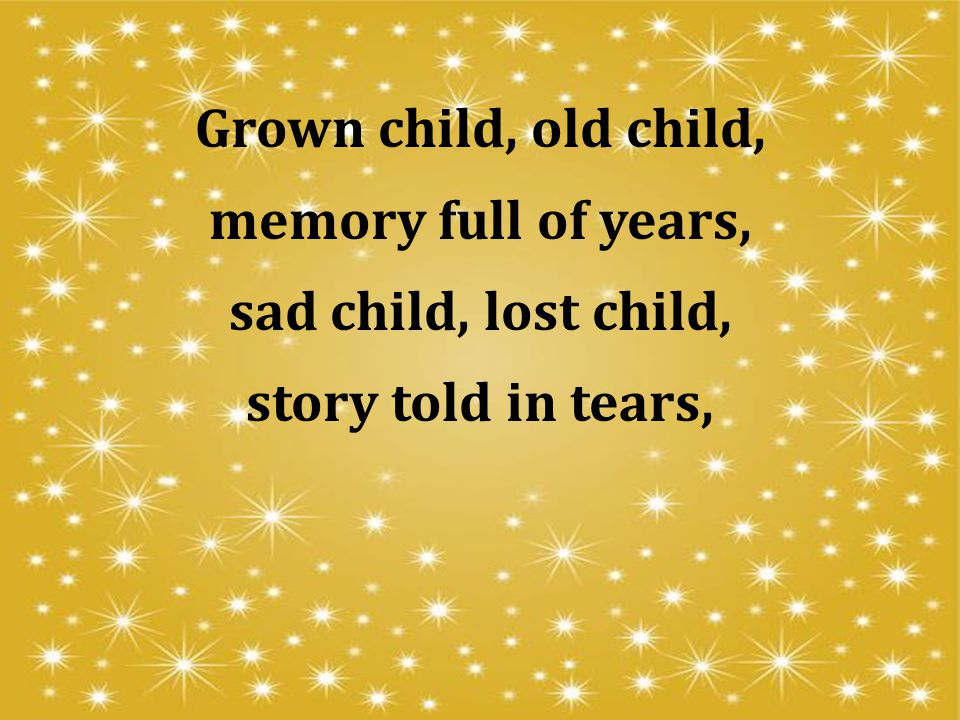 Grown child, old child, memory full of years, sad child, lost child, story told in tears,