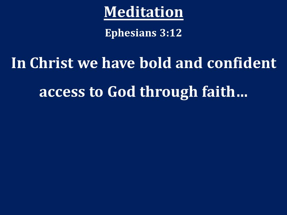 In Christ we have bold and confident access to God through faith…
