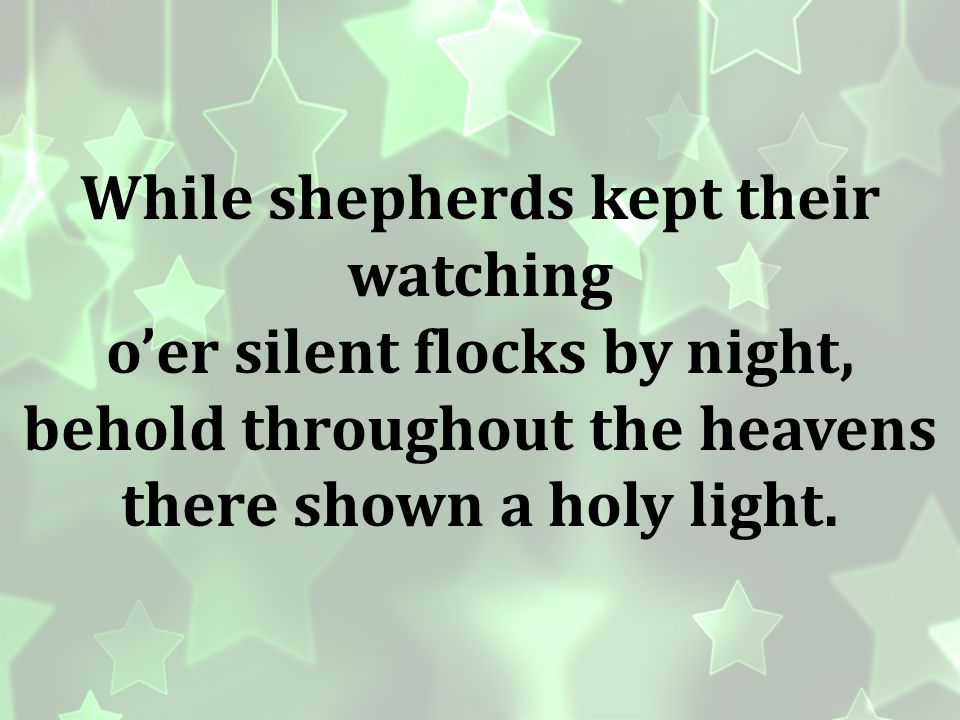 While shepherds kept their watching o'er silent flocks by night,