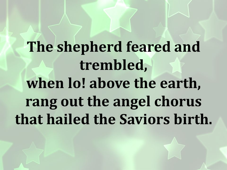The shepherd feared and trembled, when lo! above the earth,
