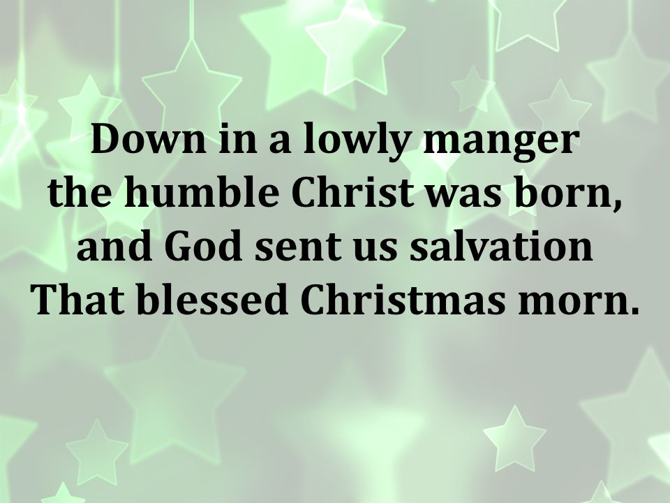 the humble Christ was born, and God sent us salvation