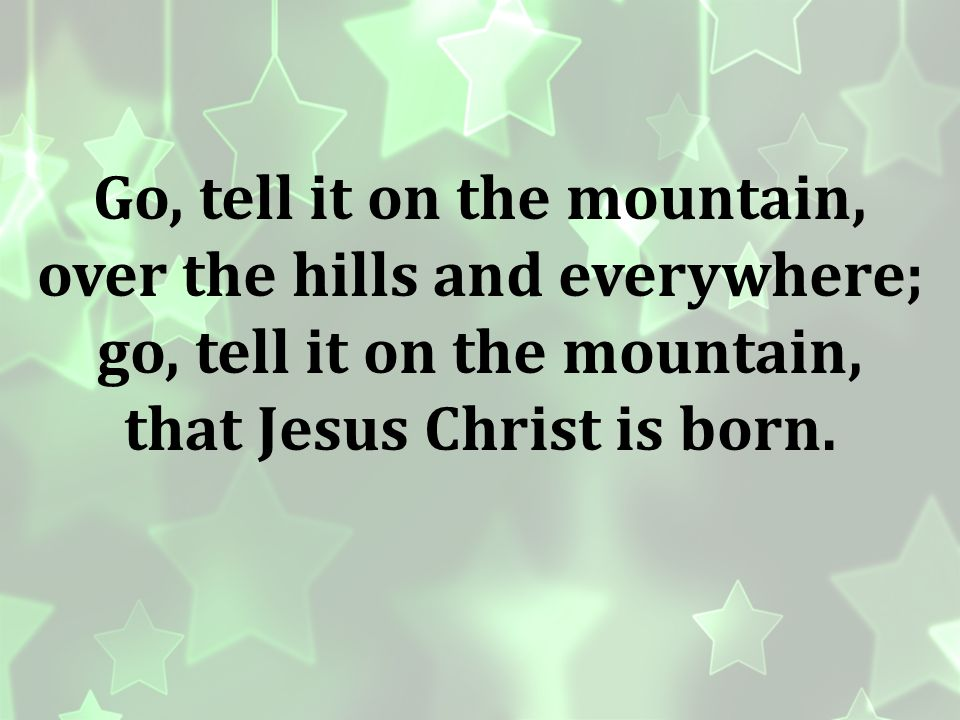 Go, tell it on the mountain, over the hills and everywhere;