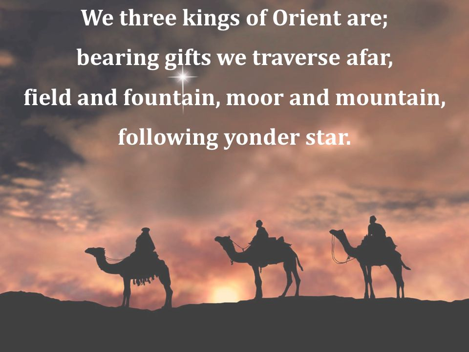 We three kings of Orient are; bearing gifts we traverse afar,