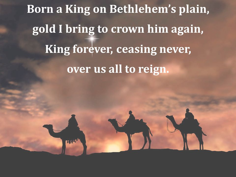 Born a King on Bethlehem's plain, gold I bring to crown him again,