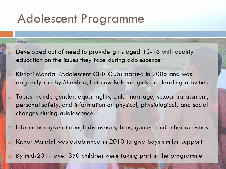 Adolescent Programme Developed out of need to provide girls aged 12-16 with quality education on the issues they face during adolescence.