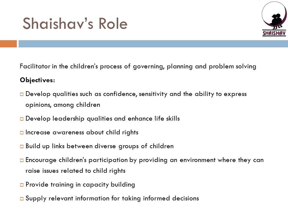 Shaishav's Role Facilitator in the children's process of governing, planning and problem solving. Objectives: