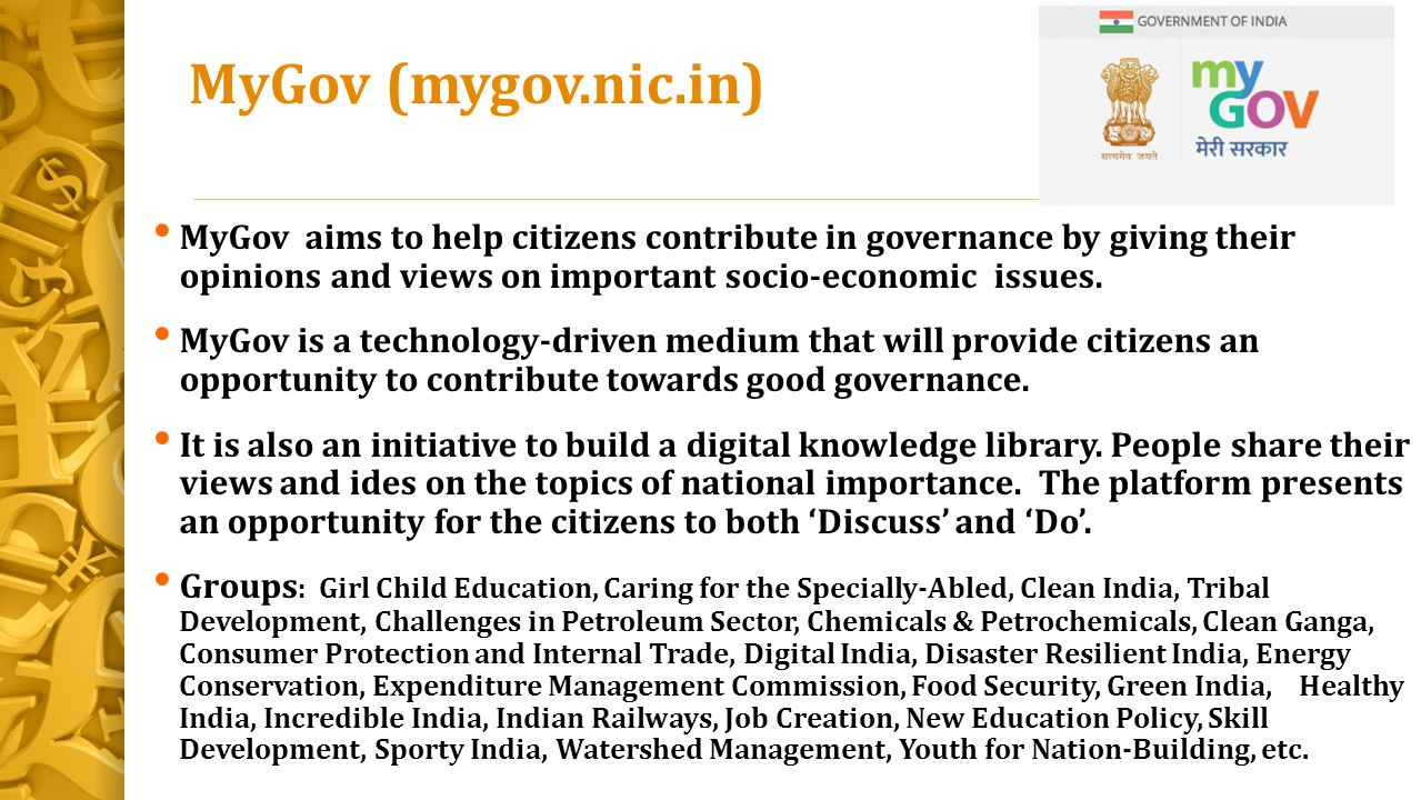 MyGov (mygov.nic.in) MyGov aims to help citizens contribute in governance by giving their opinions and views on important socio-economic issues.