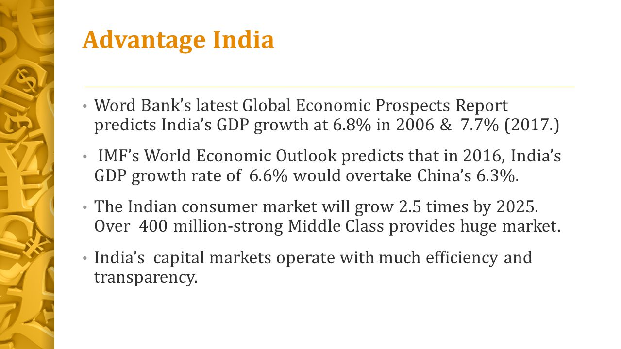 Advantage India Word Bank's latest Global Economic Prospects Report predicts India's GDP growth at 6.8% in 2006 & 7.7% (2017.)
