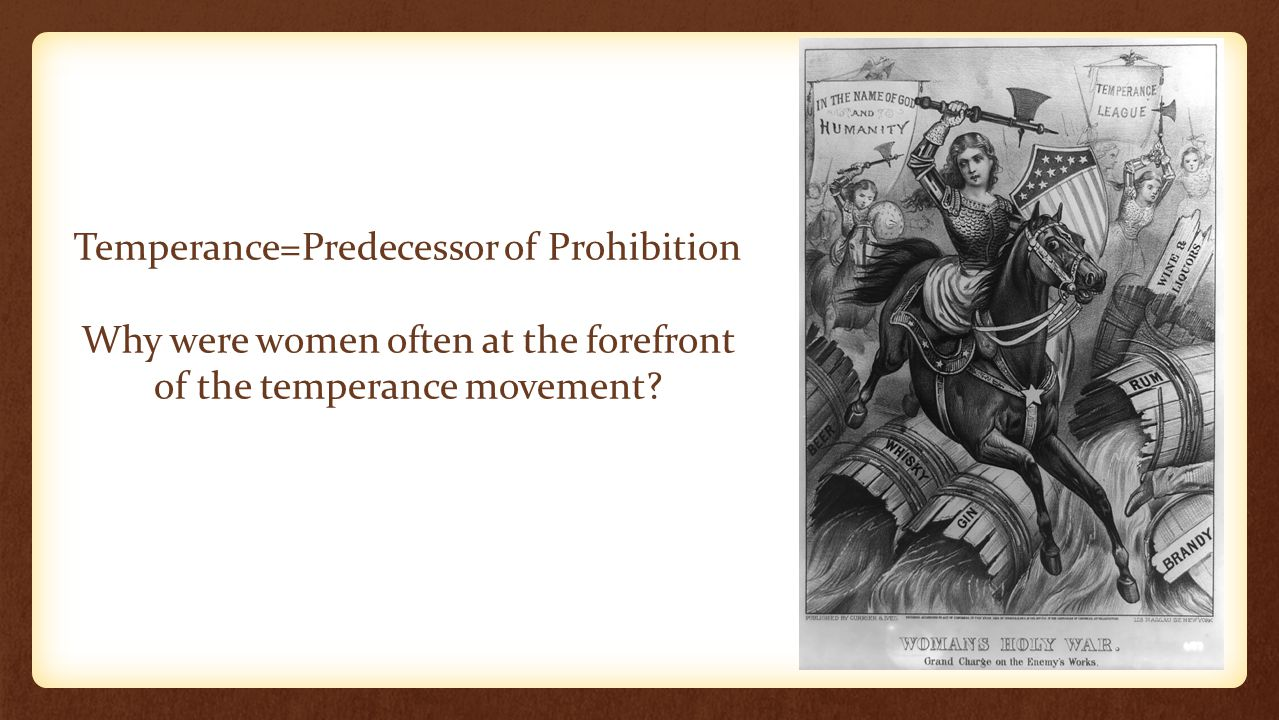 Temperance=Predecessor of Prohibition Why were women often at the forefront of the temperance movement