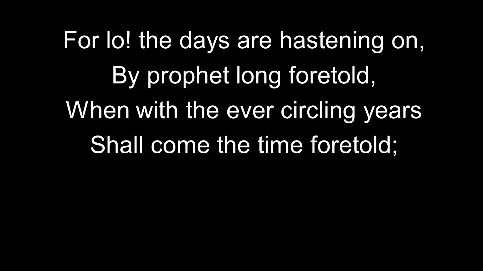 For lo! the days are hastening on, By prophet long foretold,