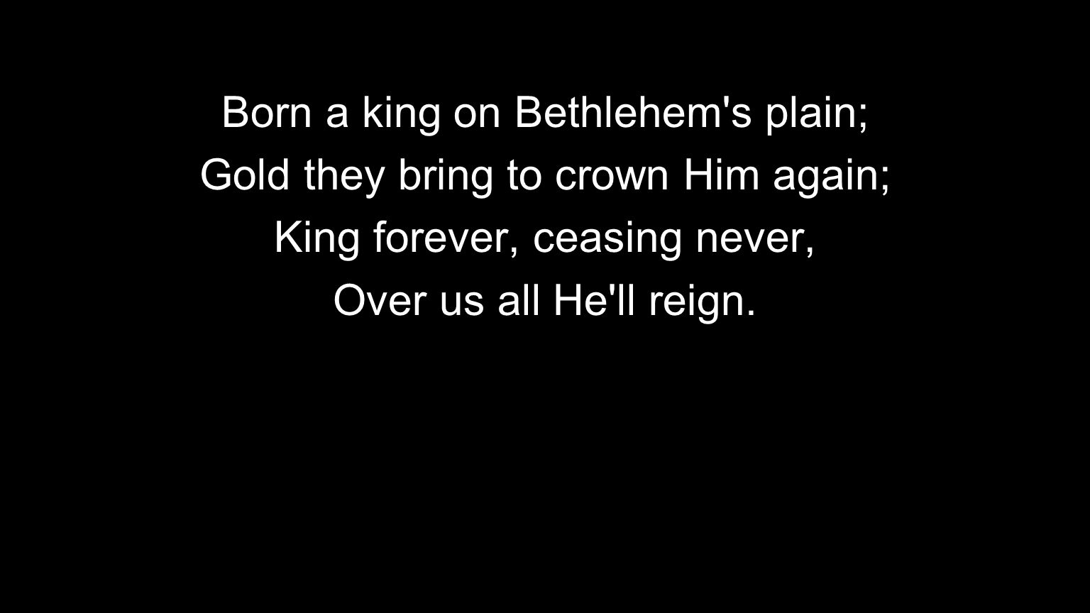 Born a king on Bethlehem s plain; Gold they bring to crown Him again;