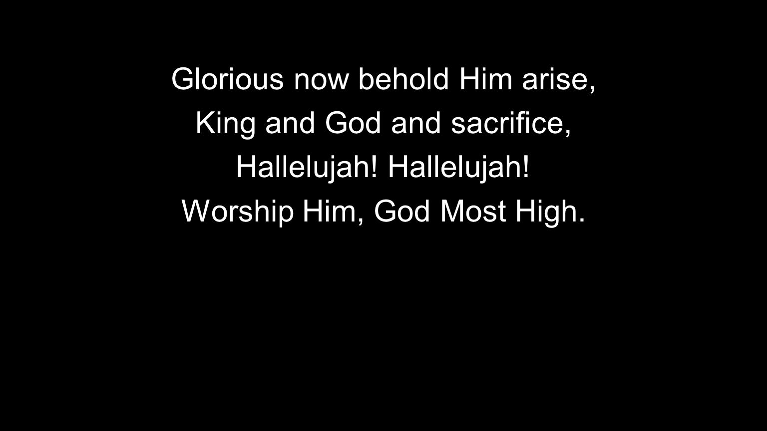 Glorious now behold Him arise, King and God and sacrifice,