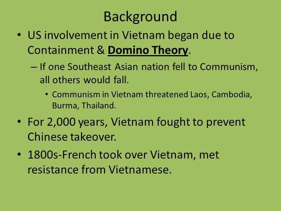 Background US involvement in Vietnam began due to Containment & Domino Theory.