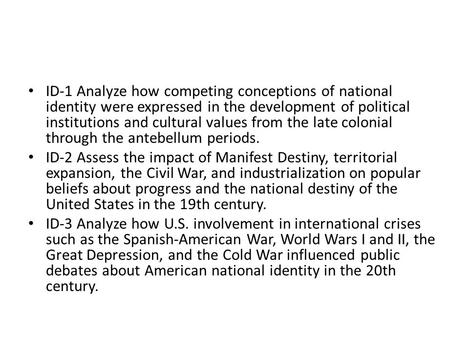 ID-1 Analyze how competing conceptions of national identity were expressed in the development of political institutions and cultural values from the late colonial through the antebellum periods.