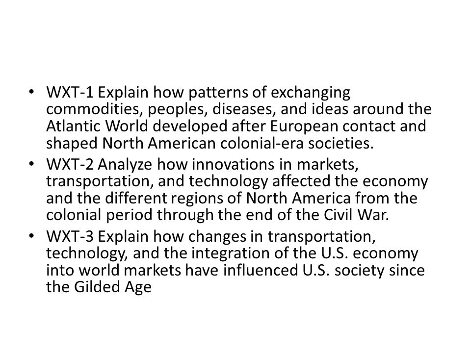 WXT-1 Explain how patterns of exchanging commodities, peoples, diseases, and ideas around the Atlantic World developed after European contact and shaped North American colonial-era societies.