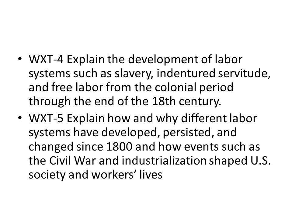WXT-4 Explain the development of labor systems such as slavery, indentured servitude, and free labor from the colonial period through the end of the 18th century.